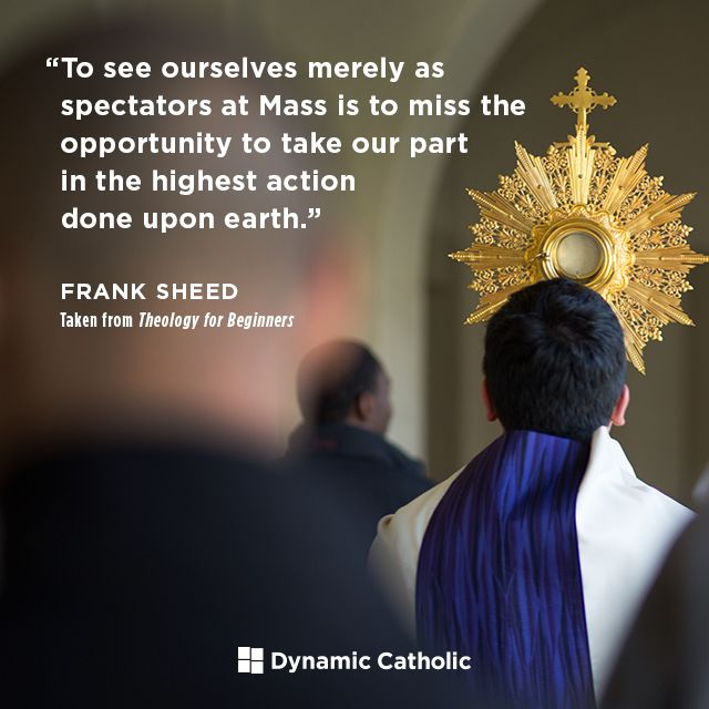 """""""To see ourselves merely as spectators at Mass is to miss the opportunity to take our part in the highest action done upon earth."""" Frank Sheed from the book Theology for Beginners"""