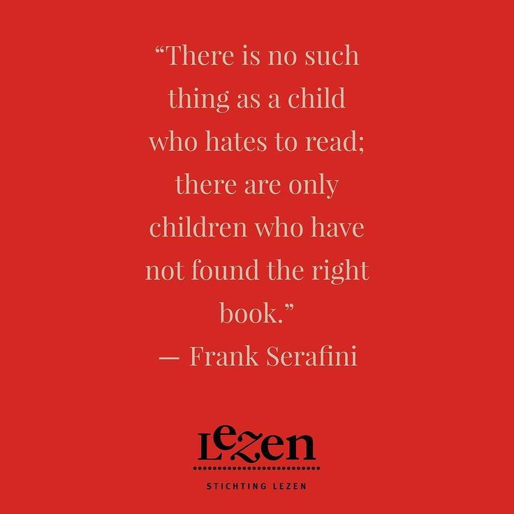 There is no such thing as a child who hates to read; there are only children who have not found the right book.  Frank Serafini