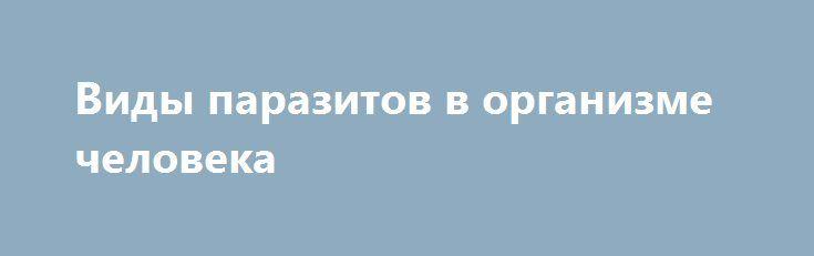 Виды паразитов в организме человека https://articles.shkola-zdorovia.ru/vidyi-parazitov-v-organizme-cheloveka/  Известно большое количество паразитов, которые могут проживать в человеческом организме. Паразитов можно встретить в любом уголке мира, но более распространенные – черви, которые также называются термином гельминты. Они могут находиться в любой части человеческого тела. Совершенно каждый имеет неосторожность заразиться паразитами, поскольку они находятся в воде, на суше, в…