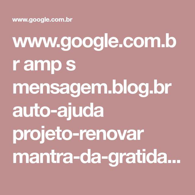 www.google.com.br amp s mensagem.blog.br auto-ajuda projeto-renovar mantra-da-gratidao amp