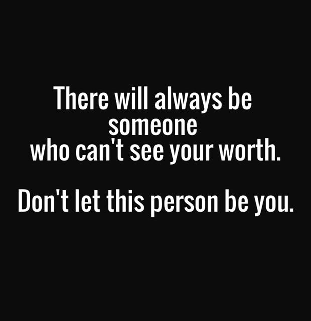 """""""There will always be someone who can't see your worth. Don't let this person be you."""""""