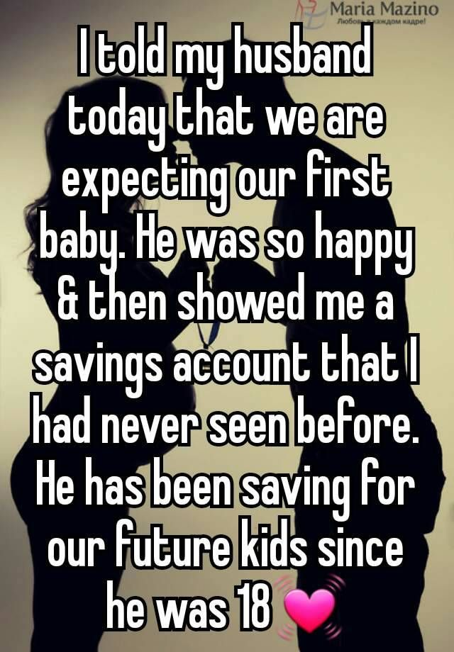 I told my husband today that we are expecting our first baby. He was so happy & then showed me a savings account that I had never seen before. He has been saving for our future kids since he was 18