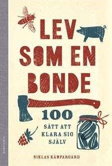 Lev som en bonde : 100 sätt att klara sig själv / Niklas Kämpargård .... #facklitteratur #självhushållning