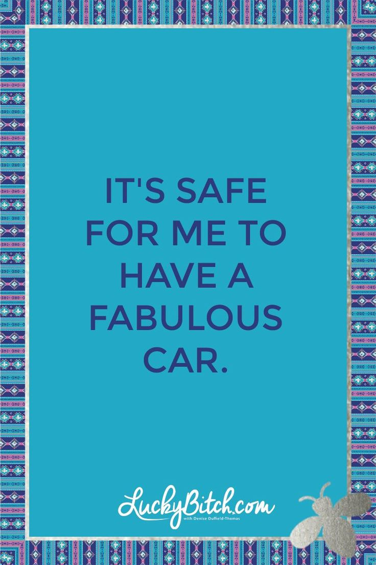 It's safe for me to have a fabulous car. Read it to yourself and see what comes up for you. You can also pick a card message for you over at www.LuckyBitch.com/card
