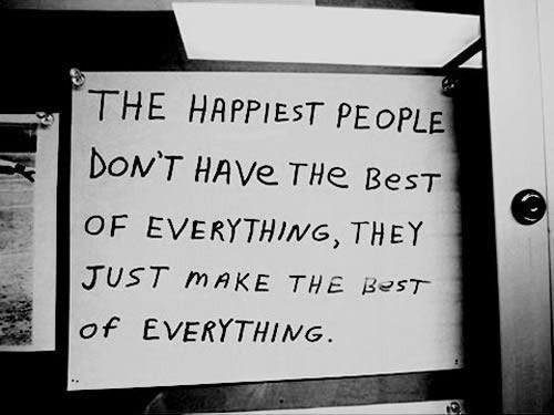 """""""The happiest people don't have the best of everything, they just make the best of everything."""": Thoughts Sayings Quote Signs, Books Quotes Funny Quip, Inspiration Quotes, Quotes Sayings Worth"""