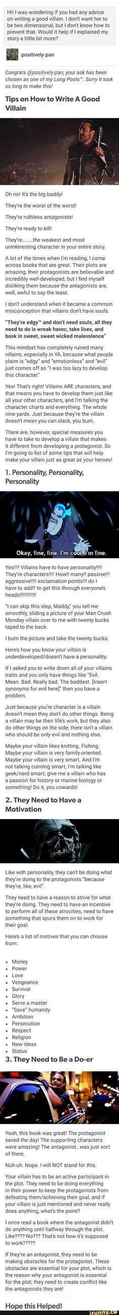 Excellent Writing Tip on developing villains - my additional advise is to give them a soft heart inside the hardened one because they could have been a completely normal loving person that some life changing experience turned them to become the way they are. This is where you could try to make them good again. Just a thought.