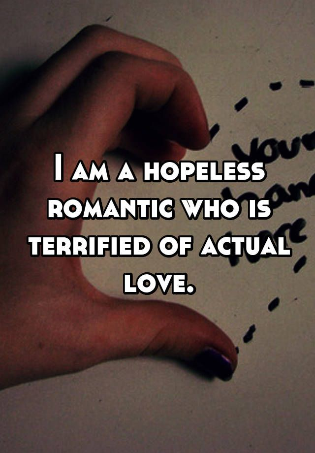 I am a hopeless romantic who is terrified of actual love.