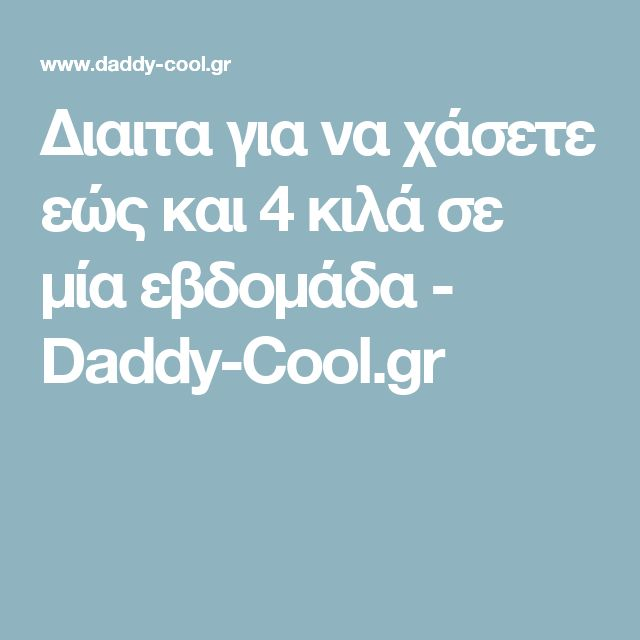 Διαιτα για να χάσετε εώς και 4 κιλά σε μία εβδομάδα - Daddy-Cool.gr