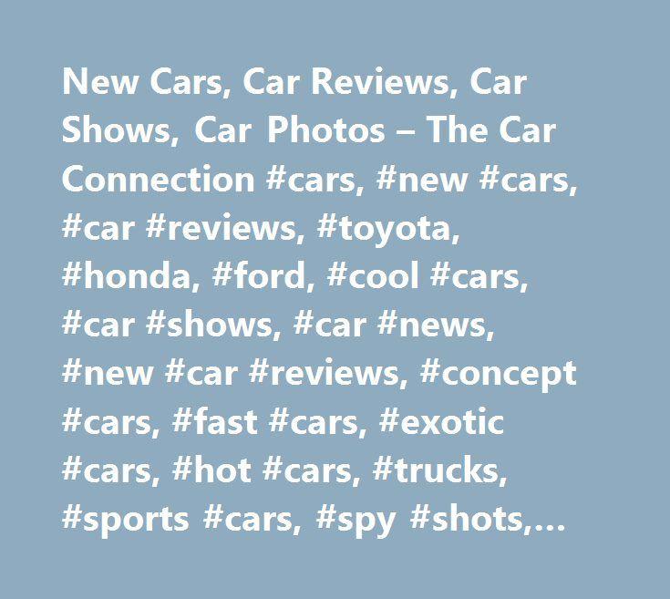 New Cars, Car Reviews, Car Shows, Car Photos – The Car Connection #cars, #new #cars, #car #reviews, #toyota, #honda, #ford, #cool #cars, #car #shows, #car #news, #new #car #reviews, #concept #cars, #fast #cars, #exotic #cars, #hot #cars, #trucks, #sports #cars, #spy #shots, #audi #a4 http://internet.nef2.com/new-cars-car-reviews-car-shows-car-photos-the-car-connection-cars-new-cars-car-reviews-toyota-honda-ford-cool-cars-car-shows-car-news-new-car-reviews-concept-cars-f/  Car research made…