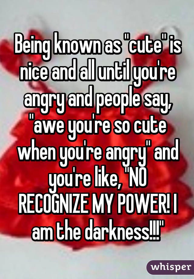 "Being known as ""cute"" is nice and all until you're angry and people say, ""awe you're so cute when you're angry"" and you're like, ""NO RECOGNIZE MY POWER! I am the darkness!!!"""