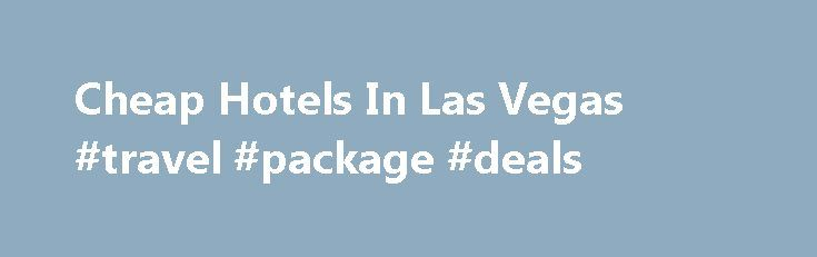 Cheap Hotels In Las Vegas #travel #package #deals http://travel.nef2.com/cheap-hotels-in-las-vegas-travel-package-deals/  #cheapest hotel prices # LAS VEGAS: Enjoy luxury on a tight budget in Las Vegas For your visit to Las Vegas, you will have the ability to choose from the largest number of hotels in one city, in the world. That guarantees your ability to find the best room for the best price, hands down. […]