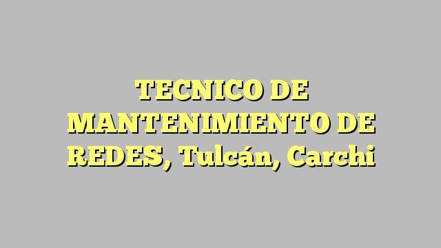 TECNICO DE MANTENIMIENTO DE REDES, Tulcán, Carchi