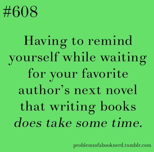 Problems of a book nerd:  Having to remind yourself while waiting for your favorite author's next novel that writing books does take some time.