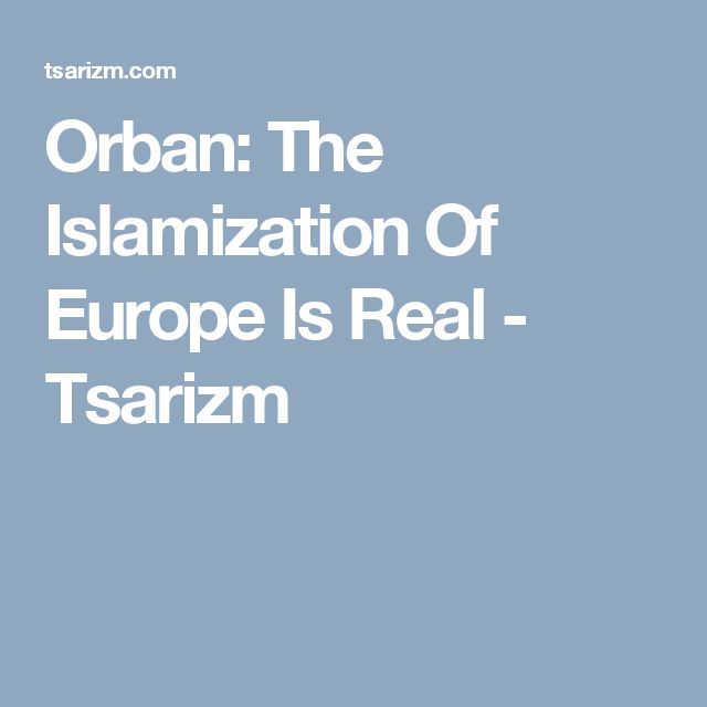 Orban: The Islamization Of Europe Is Real - Tsarizm