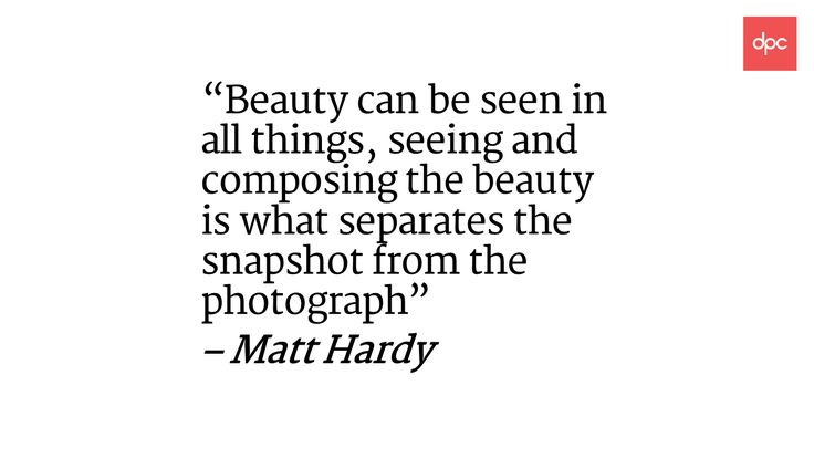 """Beauty can be seen in all things, seeing and composing the beauty is what separates the snapshot from the photograph"" – Matt Hardy"