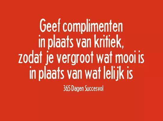 Geef complimenten in plaats van kritiek. Zodat je vergoot wat mooi is in plaats van lelijk.  #365dagensuccesvol