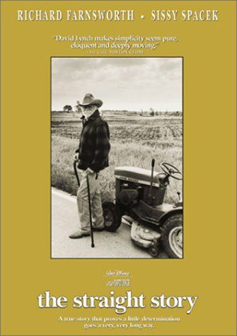 Directed by David Lynch.  With Richard Farnsworth, Sissy Spacek, Jane Galloway Heitz, Joseph A. Carpenter. An old man makes a long journey by tractor to mend his relationship with an ill brother.