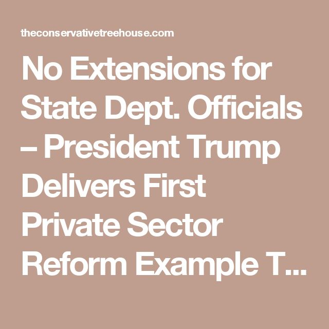 No Extensions for State Dept. Officials – President Trump Delivers First Private Sector Reform Example To Career Public Sector Officials… | The Last Refuge