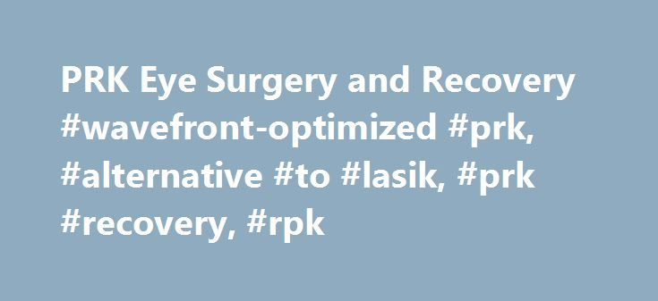 PRK Eye Surgery and Recovery #wavefront-optimized #prk, #alternative #to #lasik, #prk #recovery, #rpk http://arkansas.nef2.com/prk-eye-surgery-and-recovery-wavefront-optimized-prk-alternative-to-lasik-prk-recovery-rpk/ # What Is Wavefront-Optimized PRK? For many patients with irregular corneas, Wavefront-Optimized PRK is often a safer alternative to LASIK eye surgery. Unlike LASIK, PRK doesn't require an incision in the cornea, an important difference for someone with unusually thin corneas…