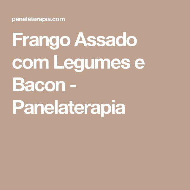 Frango Assado com Legumes e Bacon - Panelaterapia