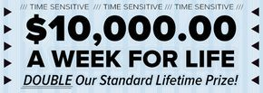 $1O,OOO.OO A Week For Life! DOUBLE Our Standard Weekly For Life Prize!