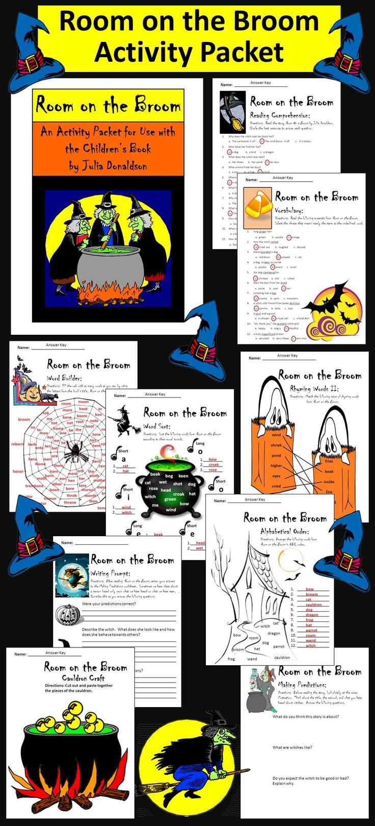 Room on the Broom Activity Packet: This colorful Halloween language arts activity packet complements the children's book, Room on the Broom, by Julia Donaldson. Contents include: * One 11-question reading comprehension quiz * One synonyms worksheet * Two rhyming words worksheets * One alphabetical order worksheet * One word builder worksheet * One vowel sounds word sort worksheet * One pre-reading predictions activity * One writing prompt * Cauldron Craft * Witch Coloring Sheet * Answer keys