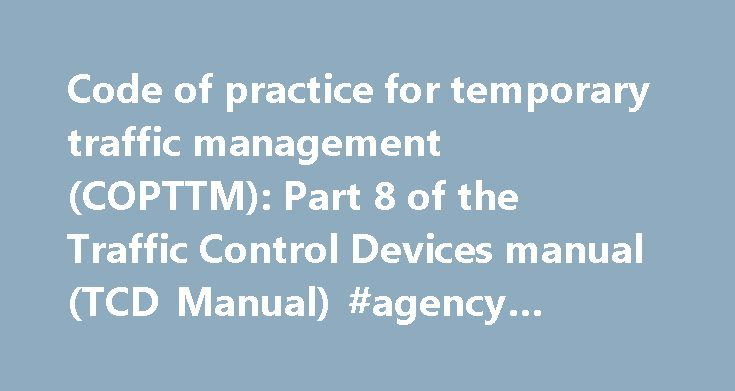 Code of practice for temporary traffic management (COPTTM): Part 8 of the Traffic Control Devices manual (TCD Manual) #agency #traffic #software http://idaho.remmont.com/code-of-practice-for-temporary-traffic-management-copttm-part-8-of-the-traffic-control-devices-manual-tcd-manual-agency-traffic-software/  # Resources Code of practice for temporary traffic management (COPTTM): Part 8 of the Traffic Control Devices manual (TCD Manual) This is the standard reference for all temporary traffic…