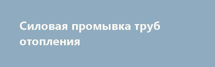 Силовая промывка труб отопления http://brandar.net/ru/a/ad/silovaia-promyvka-trub-otopleniia/  Силовая промывка труб отопления мощным химический очисткой. Больше информации о очистки труб и систем отопления по телефону или на сайте http://kotlochyst.com.ua/ru/