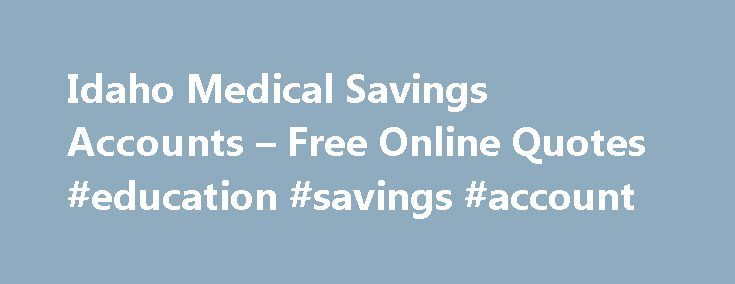 Idaho Medical Savings Accounts – Free Online Quotes #education #savings #account http://savings.nef2.com/idaho-medical-savings-accounts-free-online-quotes-education-savings-account/  idaho medical savings accounts Insurance Recording Studio will secure your studio and its equipment as a good protection that remains for a long period of time. idaho medical savings accounts A lawyer can help you get the good benefits that your beloved has left for you covering his / her life. idaho medical…