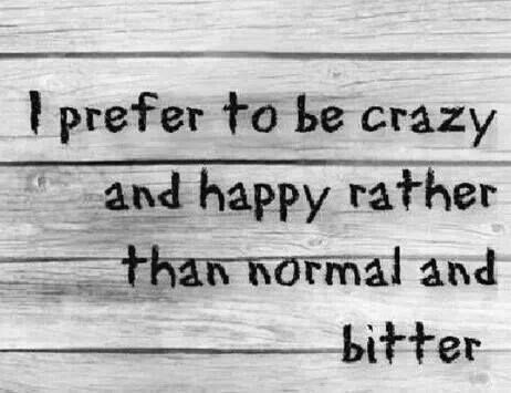 """I m prefer to be crazy & happy rather than normal & bitter."" Everyday!! ;)"
