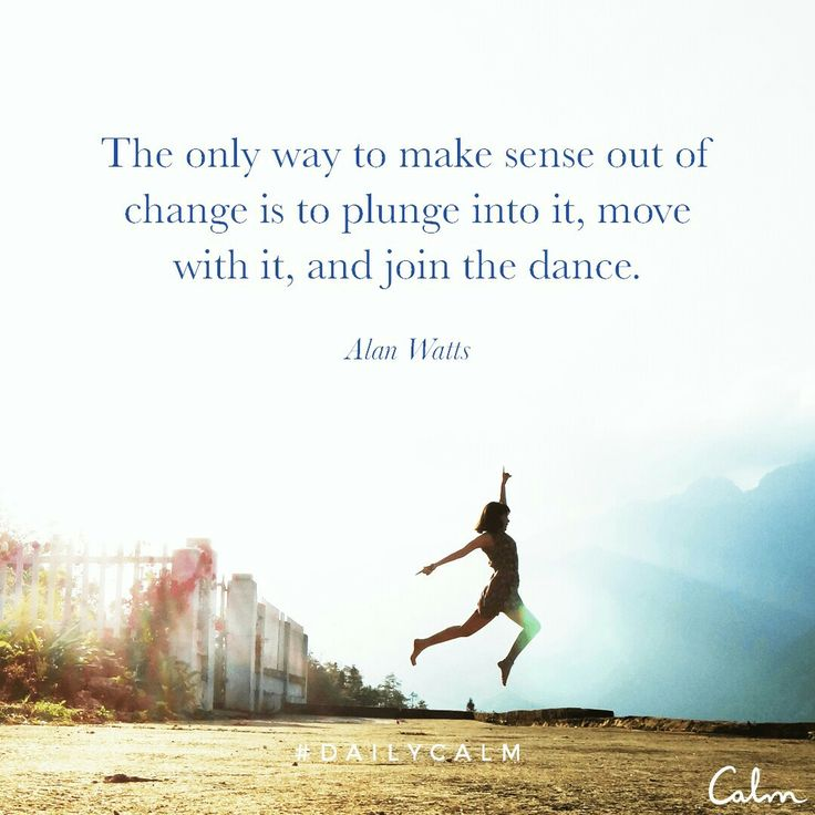 The only way to made sense of the change is to move into it, plunge into he dance. Daily calm. Meditation.
