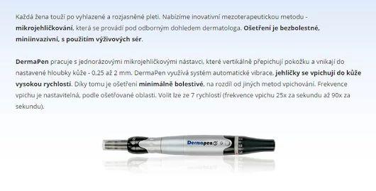 DermaPen >>> https://www.medicalinstitut.cz/esteticka-dermatologie/dermapen    DermaPen je revoluční alternativou dermarollerového ošetření. Jedná se o mikrojehličkovou terapii ke stimulaci tvorby kolagenu.     zlepšení elasticity pokožky díky remodelaci kolagenu a elastinu  omlazení a barevné sjednocení pleti  korekce vrásek a drobných rýh  regeneraci pokožky po opalování  zmírnění pigmentace a hyperpigmentace  korekce jizev, jizviček po akné a strií  rejuvenace  stažení pórů  vypnutí pleti