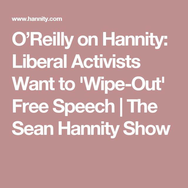O'Reilly on Hannity: Liberal Activists Want to 'Wipe-Out' Free Speech | The Sean Hannity Show