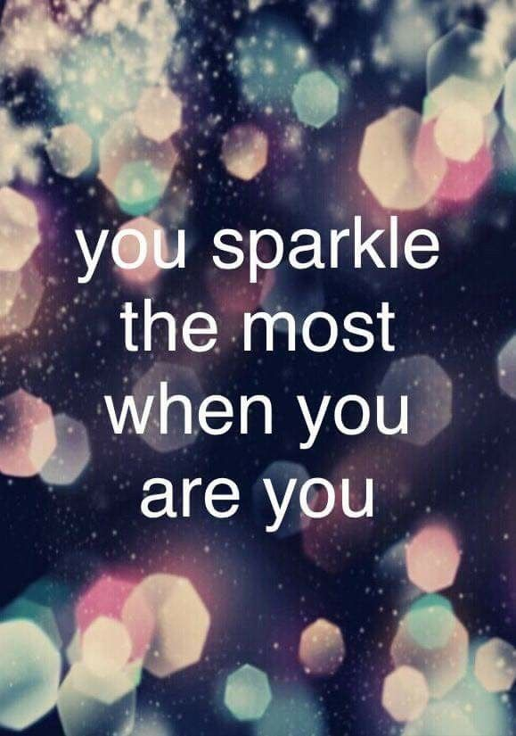 You sparkle the most when you are you