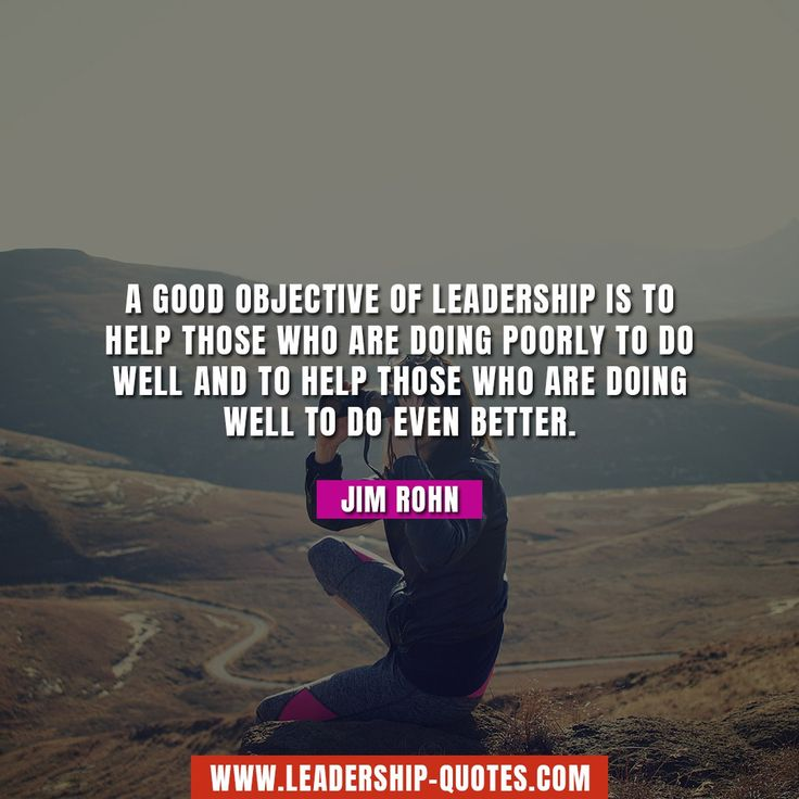 A good objective of leadership is to help those who are doing poorly to do well and to help those who are doing well to do even better. Jim Rohn
