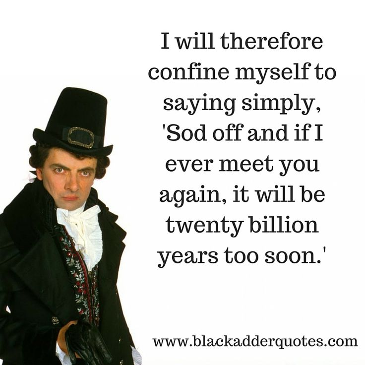 If I Ever Meet You Again It Will Be Twenty Billion Years Too Soon  http://blackadderquotes.com/sod-off