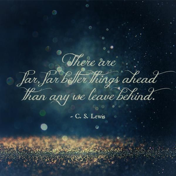 """""""There are far, far better things ahead than any we leave behind."""" ~ C. S. Lewis"""