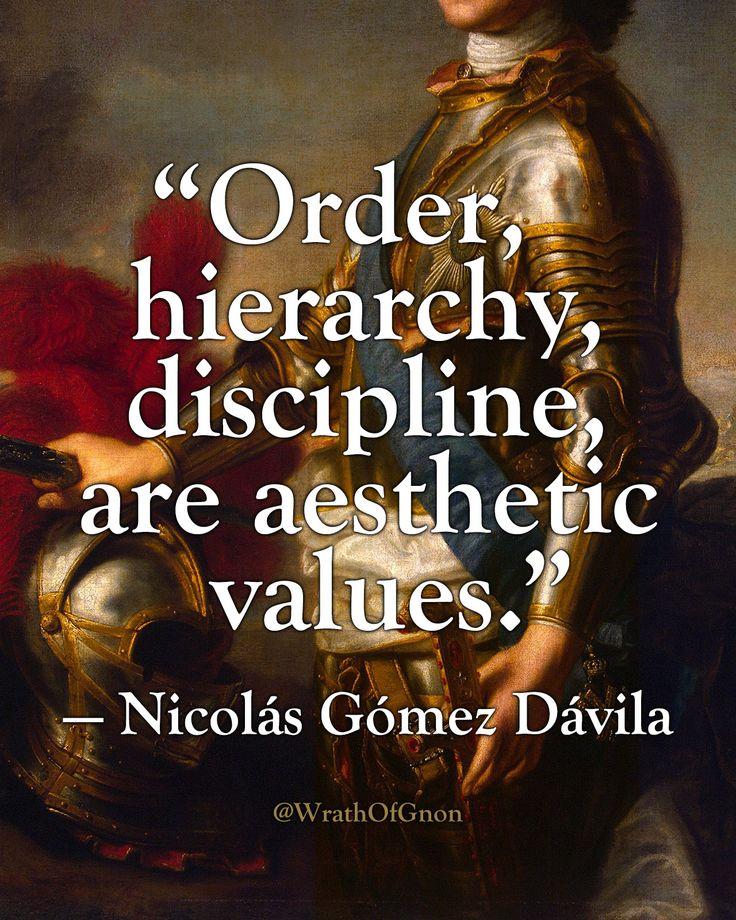 """""""Order, hierarchy, discipline, are aesthetic values."""" — Nicolás Gómez Dávila"""