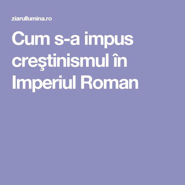 Cum s-a impus creştinismul în Imperiul Roman