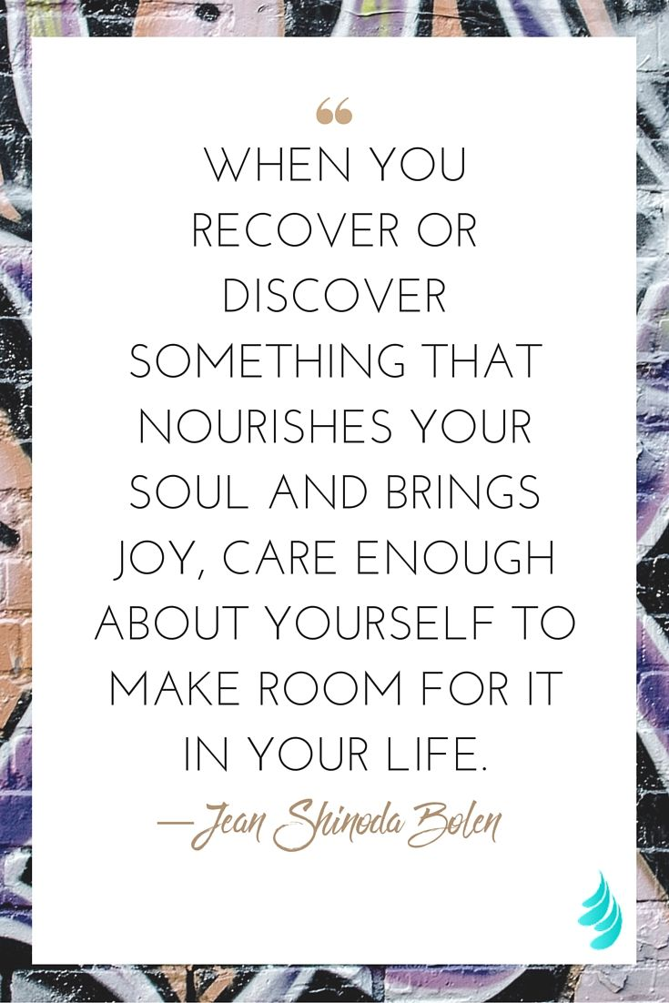 "When you recover or discover something that nourishes your soul and brings joy, care enough about yourself to make room for it in your life."" — Jean Shinoda Bolen 