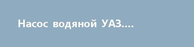 Насос водяной УАЗ. Чугунный. http://brandar.net/ru/a/ad/nasos-vodianoi-uaz-chugunnyi/  Продам Насос водяной УАЗ 3160 (УМЗ-451М). Чугунный. Новый. Производство Россия.