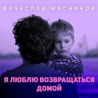Я люблю возвращаться домой — Вячеслав Мясников