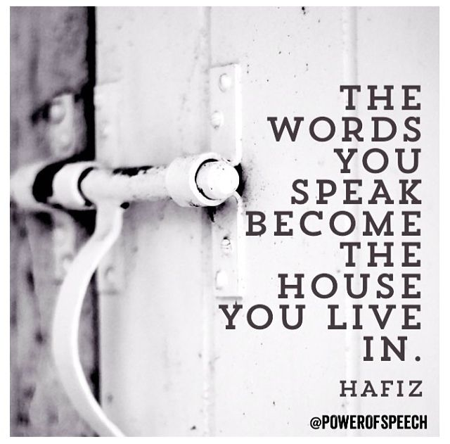 The words you speak become the house you live in - Hafiz #favorite