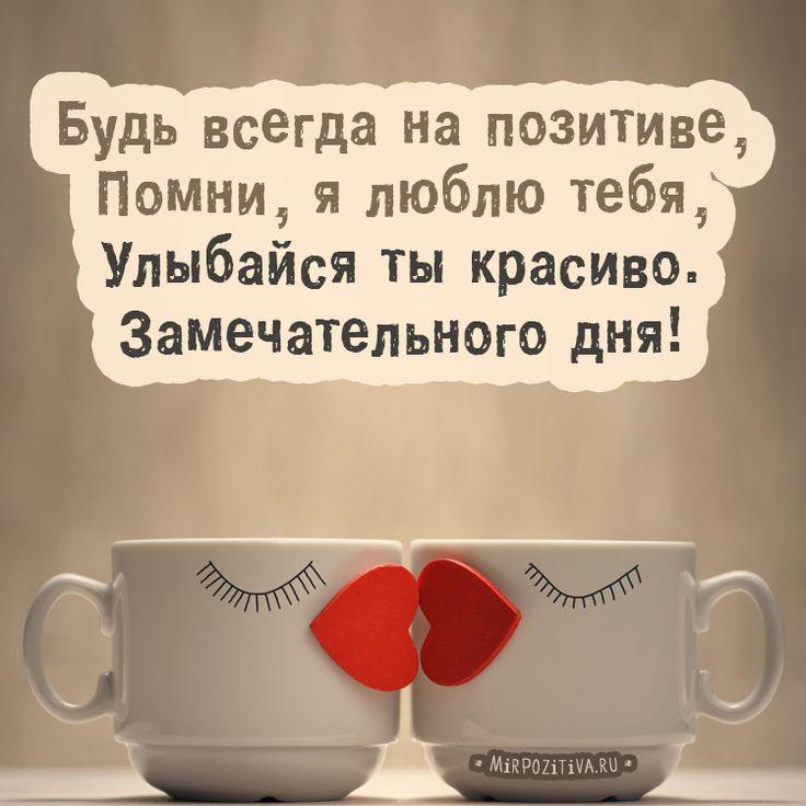 Будь всегда на позитиве, Помни, я люблю тебя, Улыбайся ты красиво. Замечательного дня!