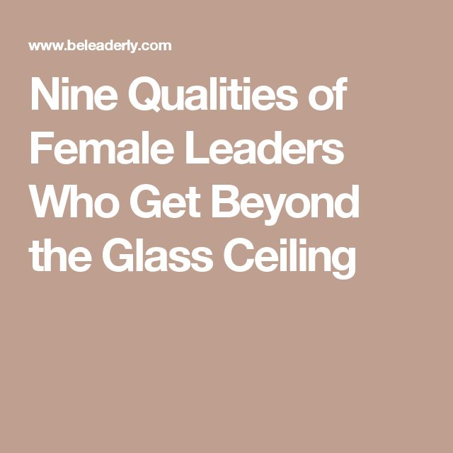 Nine Qualities of Female Leaders Who Get Beyond the Glass Ceiling