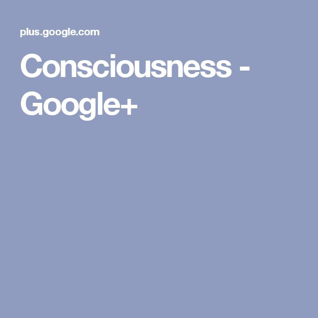 Consciousness - Google+