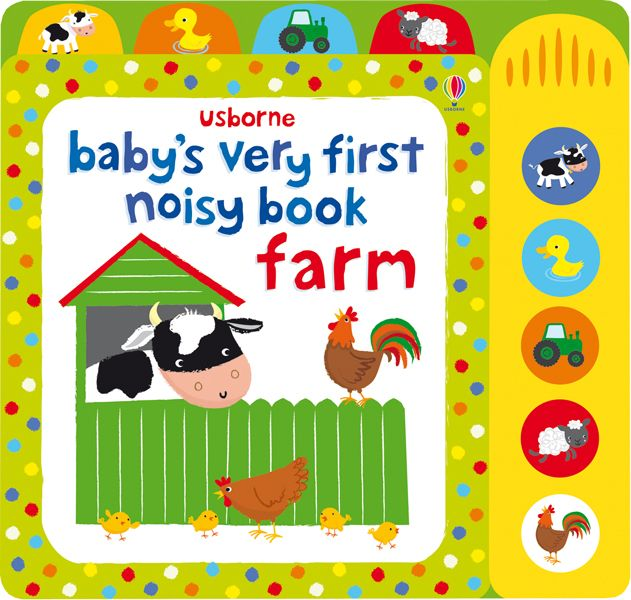 Baby's Very First Noisy Book Farm A delightfully musical book, specially designed for sharing together with babies. Press the buttons to hear the tunes and animal noises for each picture, including cows in the field, ducks in the pond, a tractor chugging along and clucking chickens. With bold illustrations and tabs to easily locate their favorite picture, little children will enjoy singing along with the tunes and mimicing the animal sounds.