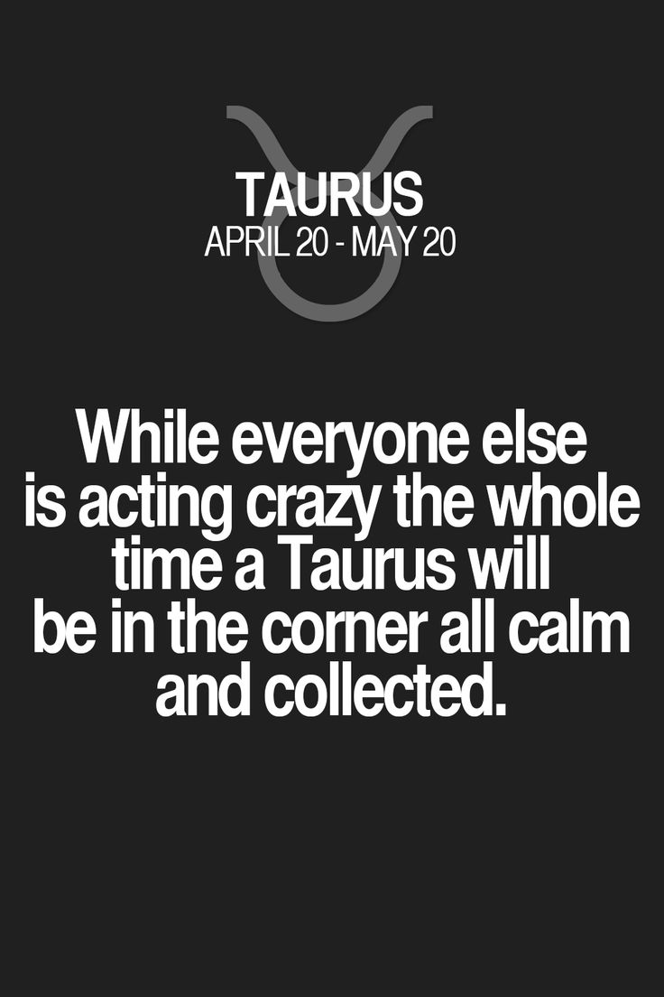 While everyone else is acting crazy the whole time a Taurus will be in the corner all calm and collected. Taurus   Taurus Quotes   Taurus Zodiac Signs