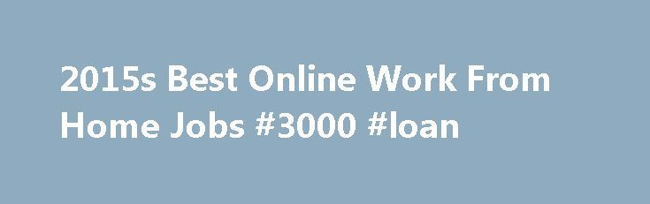 2015s Best Online Work From Home Jobs #3000 #loan http://remmont.com/2015s-best-online-work-from-home-jobs-3000-loan/  #easy payday loans # Easy online jobs at home that anyone can do! Join the thousands of everyday people from across the world who are looking for easy online jobs to earn the extra income they need month after month. That's right! People with virtually NO computer skills are using this easy to follow, proven system in just their spare time to work at home & make $500 – $3500…