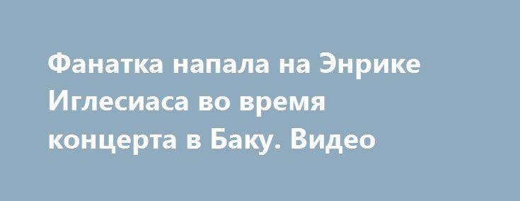 Фанатка напала на Энрике Иглесиаса во время концерта в Баку. Видео http://womenbox.net/stars/fanatka-napala-na-enrike-iglesiasa-vo-vremya-koncerta-v-baku-video/  Во время концерта Энрике Иглесиаса в столице Азербайджана случился инцидент. Не 41-летнего певца буквально напал его фанатка. Шоу-программа Энрике Иглесиаса в Баку, как всегда, получилась на высшем уровне. Все поклонники
